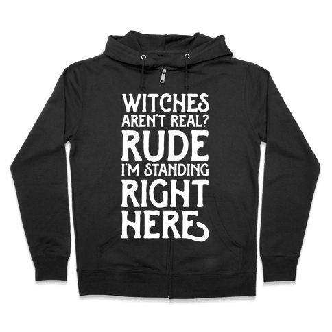 Witches Aren't Real? Rude I'm Standing Right Here Zip Hoodie