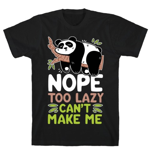 Nope. Too Lazy. Can't Make Me. T-Shirt