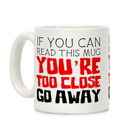 If You Can Read This, You're Too Close, Go Away. Coffee Mug