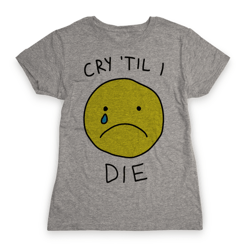 Cry 'Til I Die Womens T-Shirt