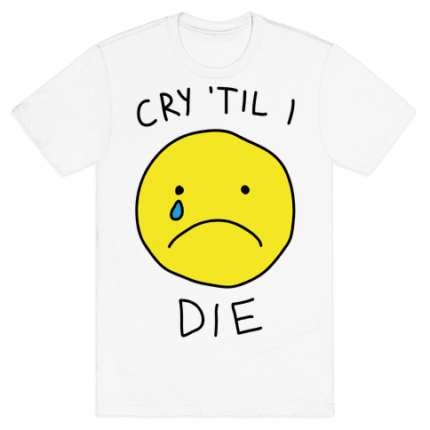 Cry 'Til I Die Mens T-Shirt