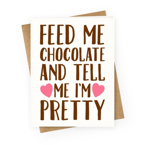 Feed Me Chocolate and Tell Me I'm Pretty Greeting Card
