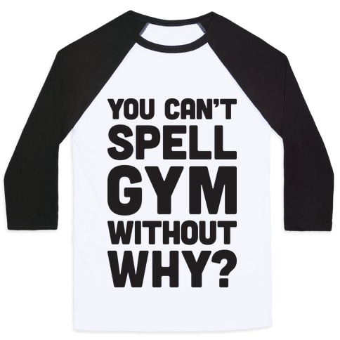You Can't Spell Gym Without Why? Baseball Tee