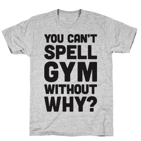 You Can't Spell Gym Without Why? Mens T-Shirt