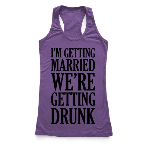 I'm Getting Married We're Getting Drunk Racerback Tank Top
