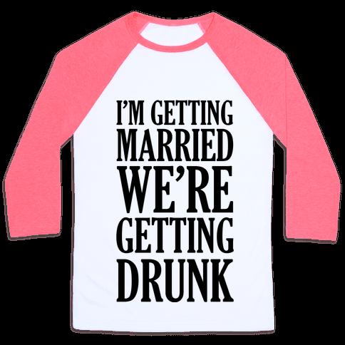 I'm Getting Married We're Getting Drunk Baseball Tee