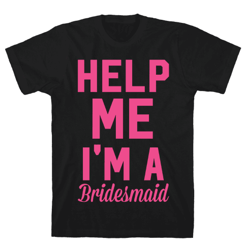 Help Me I'm a Bridesmaid Mens T-Shirt
