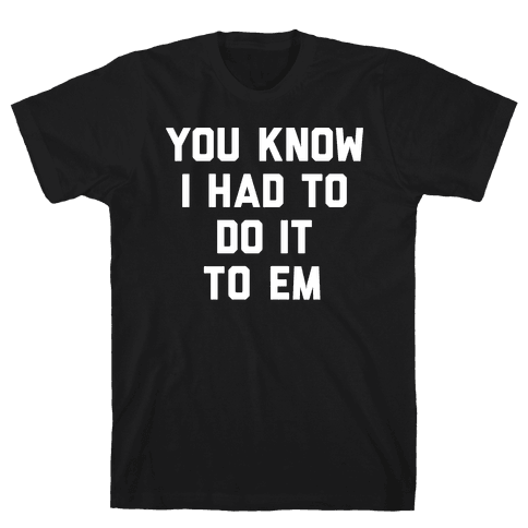 You Know I Had To Do It To Em Mens/Unisex T-Shirt