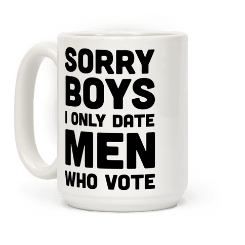 Sorry Boys I Only Date Men Who Vote Coffee Mug