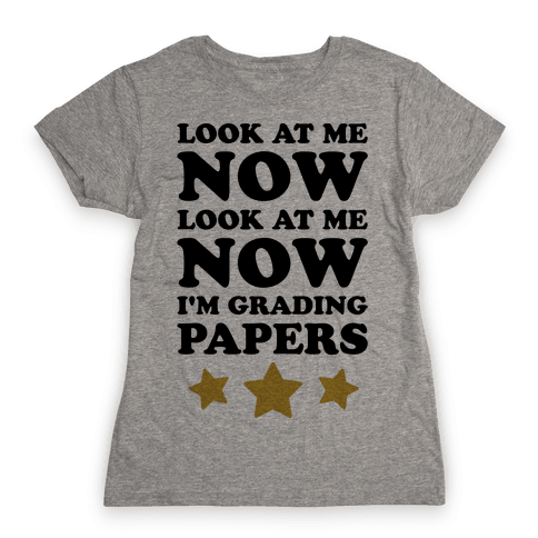 Look At Me Now I'm Grading Papers Womens T-Shirt