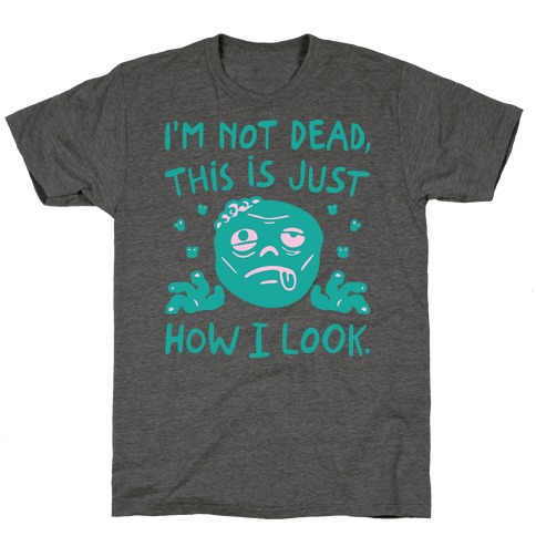 I'm Not Dead This Is Just How I Look Zombie Parody T-Shirt
