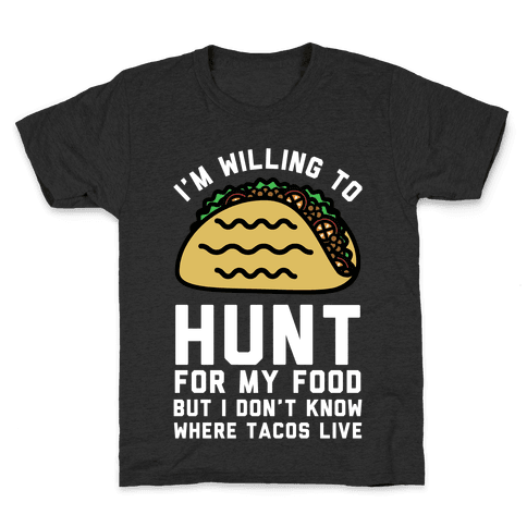 I'm Willing to Hunt For My Food But I Don't Know Where Tacos Live Kids T-Shirt