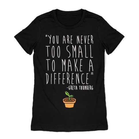 You Are Never Too Small To Make A Difference Greta Thunberg Quote White Print Womens T-Shirt
