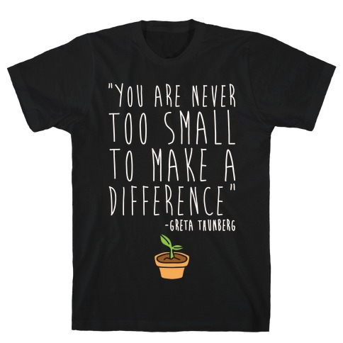 You Are Never Too Small To Make A Difference Greta Thunberg Quote White Print T-Shirt