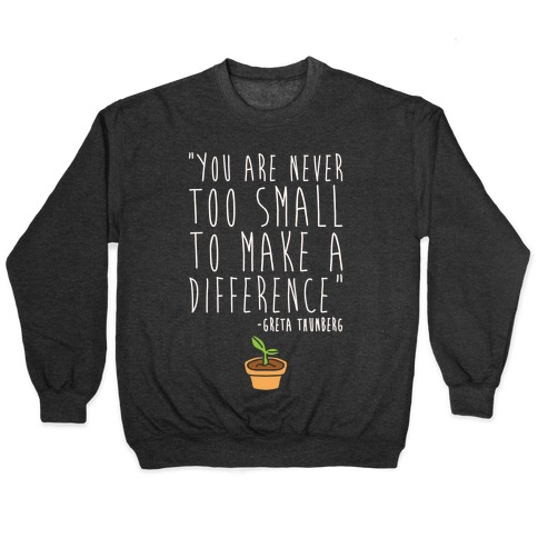 You Are Never Too Small To Make A Difference Greta Thunberg Quote White Print Pullover