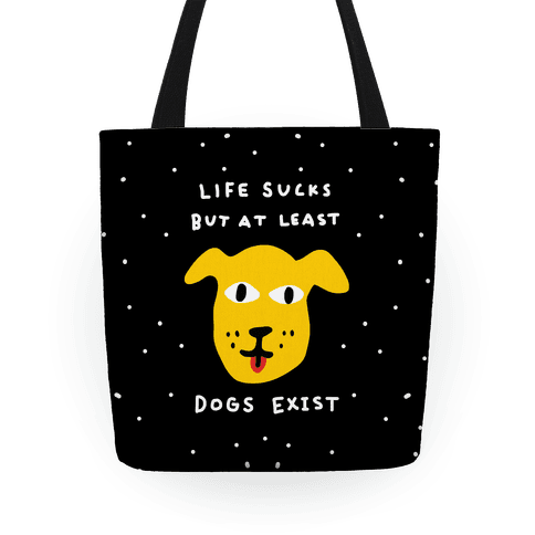 Life Sucks But At Least Dogs Exist Tote