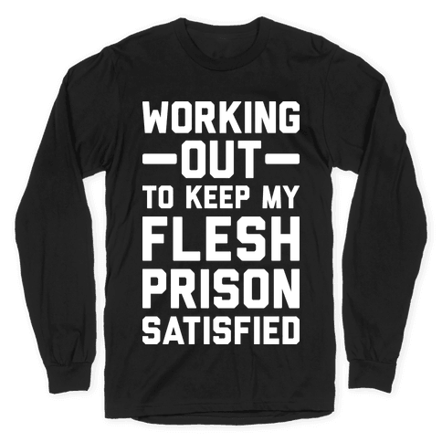 Working Out To Keep My Flesh Prison Satisfied Long Sleeve T-Shirt