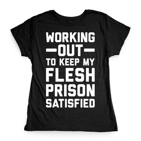 Working Out To Keep My Flesh Prison Satisfied Womens T-Shirt