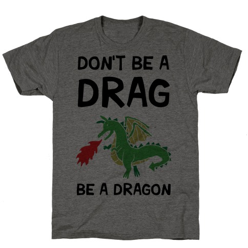 Don't Be A Drag Be A Dragon T-Shirt