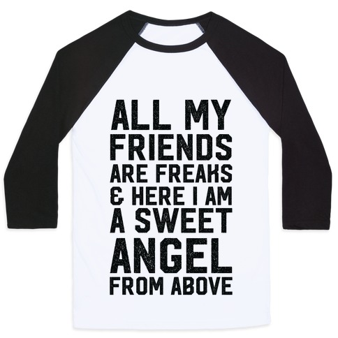 All My Friends are Freaks and Here I am a Sweet Angel From Above Baseball Tee