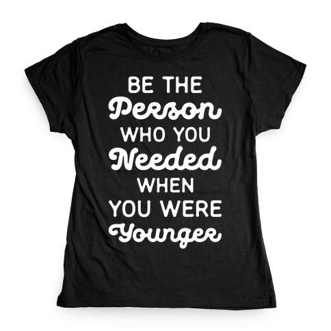 Be the Person Who You Needed When You Were Younger Womens T-Shirt