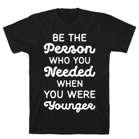 Be the Person Who You Needed When You Were Younger Mens T-Shirt