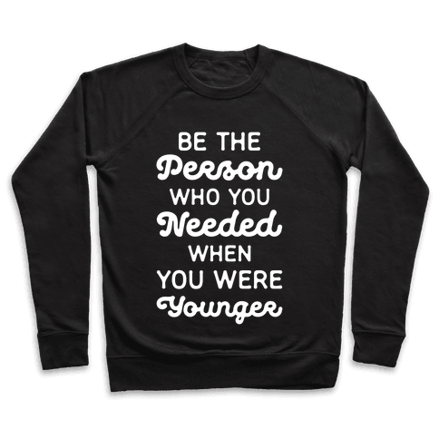Be the Person Who You Needed When You Were Younger Pullover