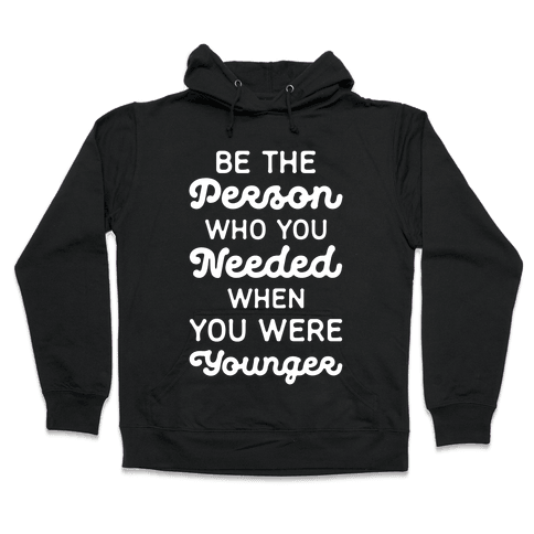 Be the Person Who You Needed When You Were Younger Hooded Sweatshirt