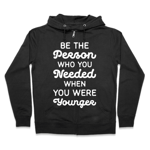Be the Person Who You Needed When You Were Younger Zip Hoodie