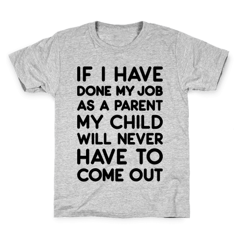 If I Have Done My Job As A Parent My Child Will Never Have To Come Out Kids T-Shirt