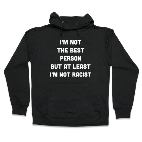 I'm Not The Best Person But At Least I'm Not Racist Hooded Sweatshirt