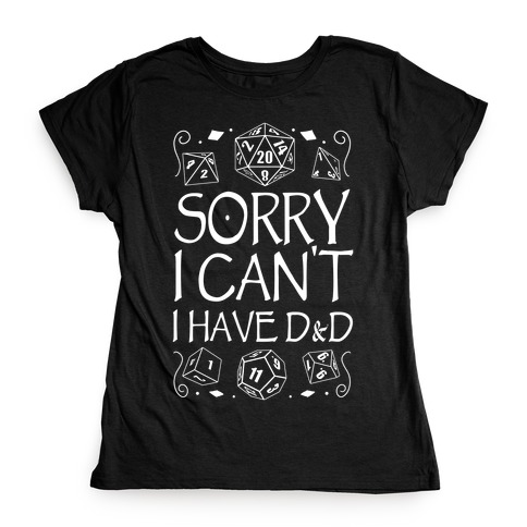 Sorry I Can't, I Have D&D Womens T-Shirt