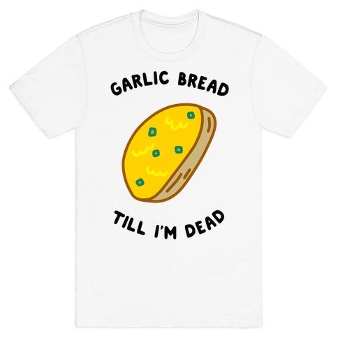 Garlic Bread Till I'm Dead T-Shirt