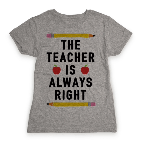 The Teacher Is Always Right Womens T-Shirt