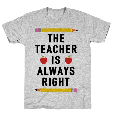 The Teacher Is Always Right T-Shirt