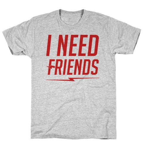 I Need Friends Parody T-Shirt