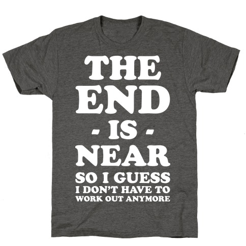 The End Is Near So I Guess I Don't Have To Work Out Anymore T-Shirt
