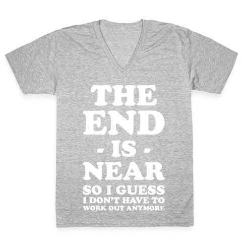 The End Is Near So I Guess I Don't Have To Work Out Anymore V-Neck Tee Shirt