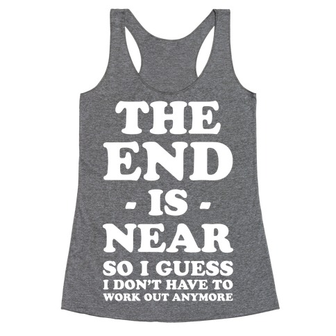 The End Is Near So I Guess I Don't Have To Work Out Anymore Racerback Tank Top