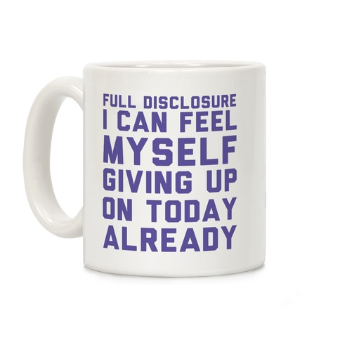 Full Disclosure I Can Feel Myself Giving Up Coffee Mug