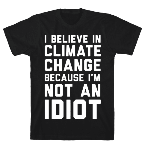 I Believe In Climate Change Because I'm Not An Idiot Mens T-Shirt
