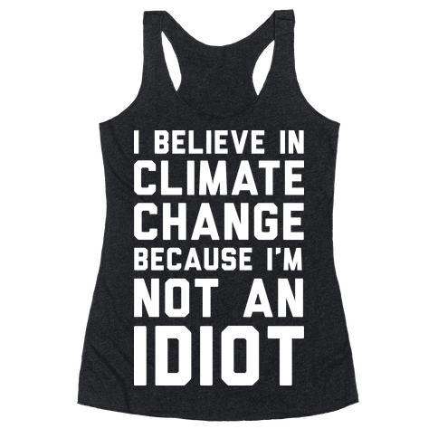 I Believe In Climate Change Because I'm Not An Idiot Racerback Tank Top