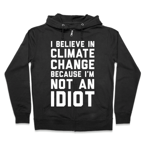 I Believe In Climate Change Because I'm Not An Idiot Zip Hoodie