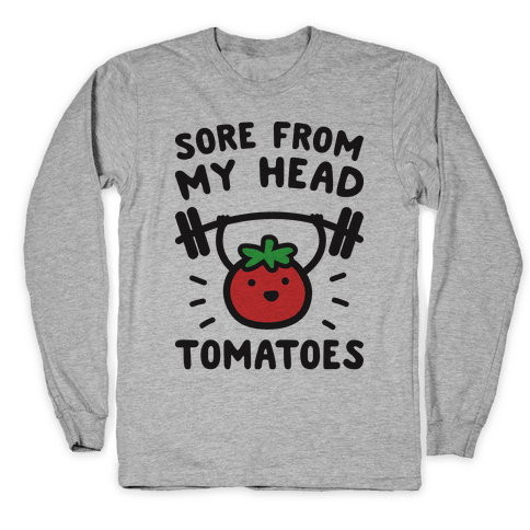 Sore From My Head Tomatoes Long Sleeve T-Shirt