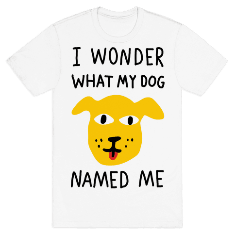 I Wonder What My Dog Named Me Mens T-Shirt