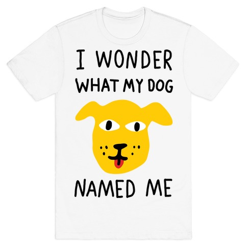 I Wonder What My Dog Named Me T-Shirt