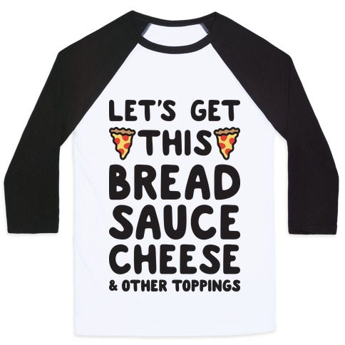 Let's Get This Bread, Sauce, Cheese - Pizza Baseball Tee