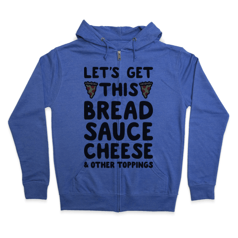 Let's Get This Bread, Sauce, Cheese - Pizza Zip Hoodie