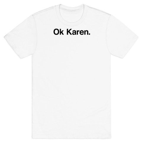 Ok, Karen. T-Shirt