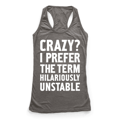 Crazy? I Prefer The Term Hilariously Unstable
